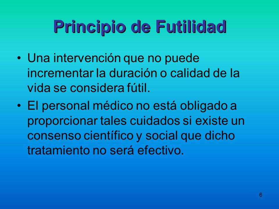 6 Principio de Futilidad Una intervención que no puede incrementar la duración o calidad de la vida se considera fútil. El personal médico no está obl