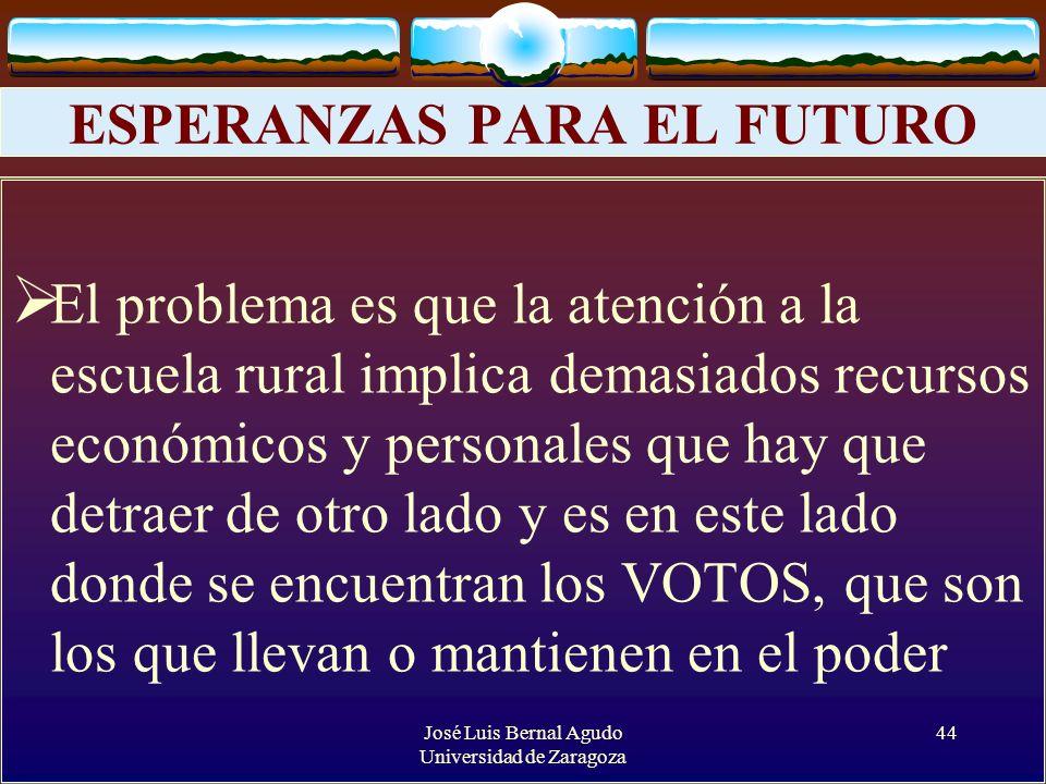 José Luis Bernal Agudo Universidad de Zaragoza 44 ESPERANZAS PARA EL FUTURO El problema es que la atención a la escuela rural implica demasiados recur