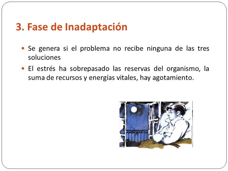 3. Fase de Inadaptación Se genera si el problema no recibe ninguna de las tres soluciones El estrés ha sobrepasado las reservas del organismo, la suma