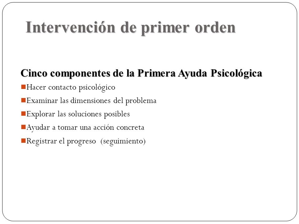 Intervención de primer orden Cinco componentes de la Primera Ayuda Psicológica Hacer contacto psicológico Examinar las dimensiones del problema Explor