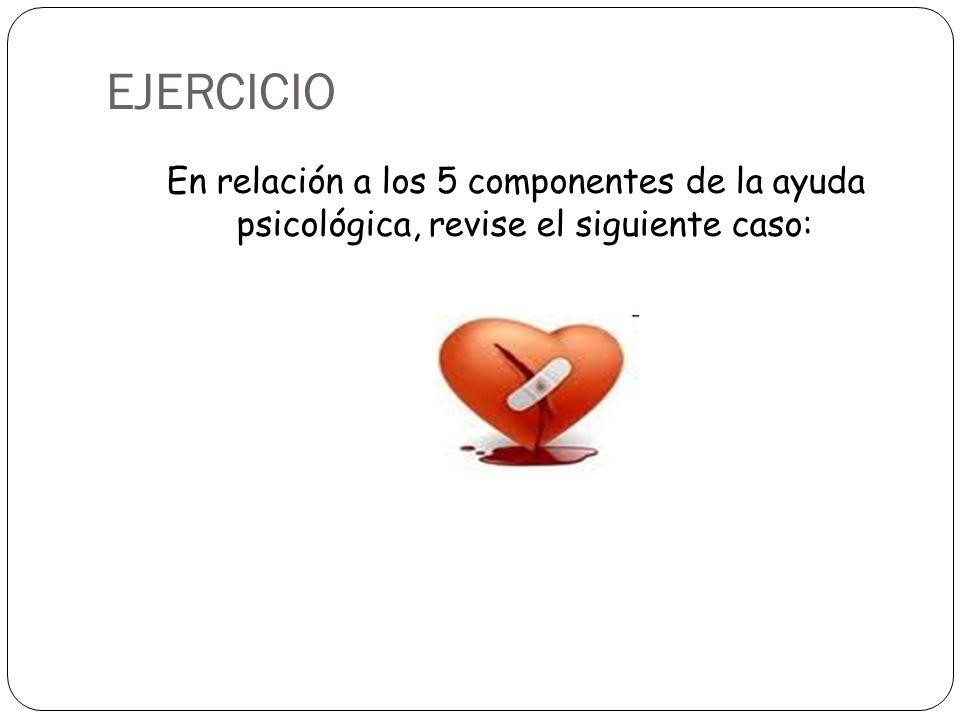EJERCICIO En relación a los 5 componentes de la ayuda psicológica, revise el siguiente caso: