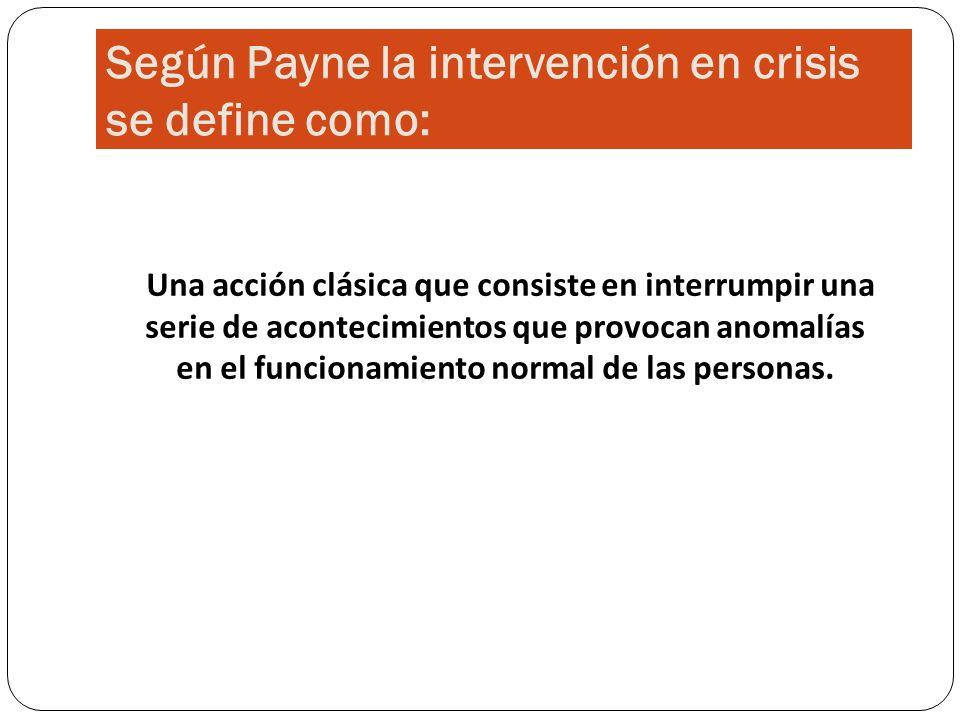 Según Payne la intervención en crisis se define como: Una acción clásica que consiste en interrumpir una serie de acontecimientos que provocan anomalí