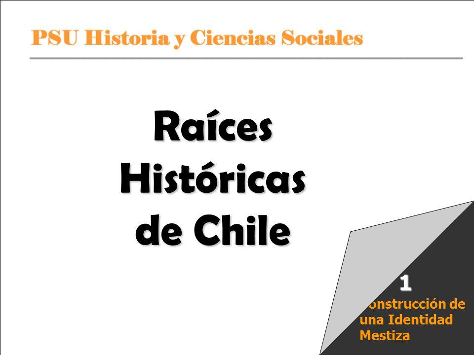PSU Historia y Ciencias Sociales Raíces Históricas de Chile U 1/ 1 Construcción de una Identidad Mestiza 1 Raíces Históricas de Chile