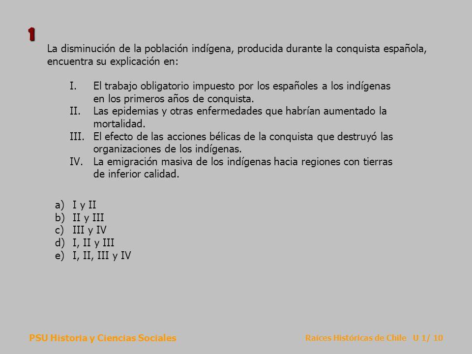 PSU Historia y Ciencias Sociales Raíces Históricas de Chile U 1/ 10 La disminución de la población indígena, producida durante la conquista española,