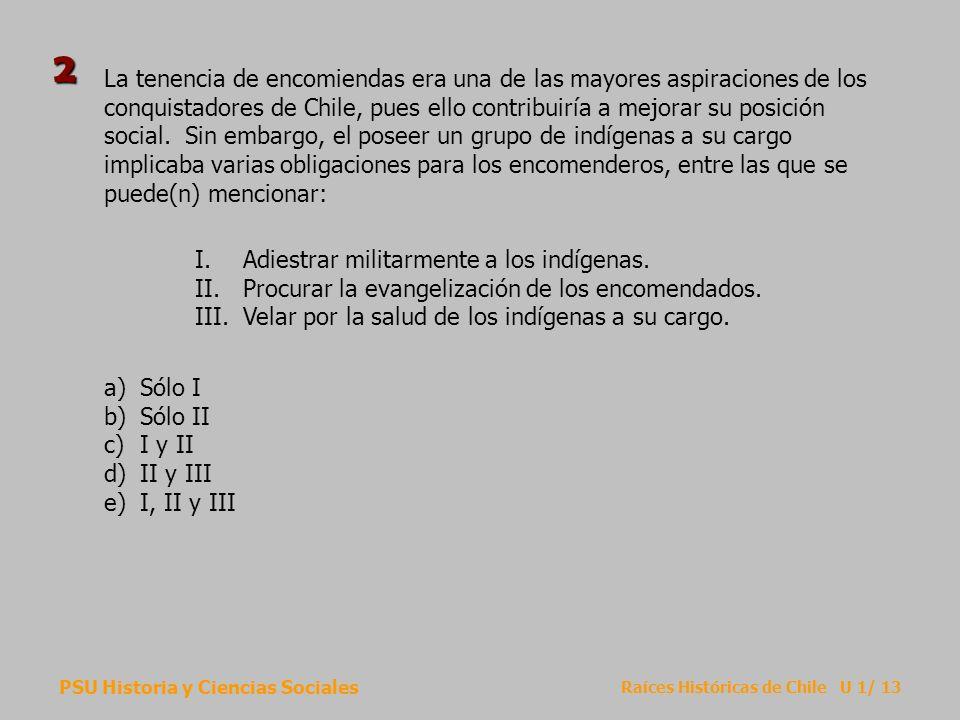 PSU Historia y Ciencias Sociales Raíces Históricas de Chile U 1/ 13 La tenencia de encomiendas era una de las mayores aspiraciones de los conquistador