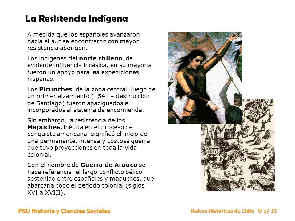 PSU Historia y Ciencias Sociales Raíces Históricas de Chile U 1/ 15 La Resistencia Indígena A medida que los españoles avanzaron hacia el sur se encon