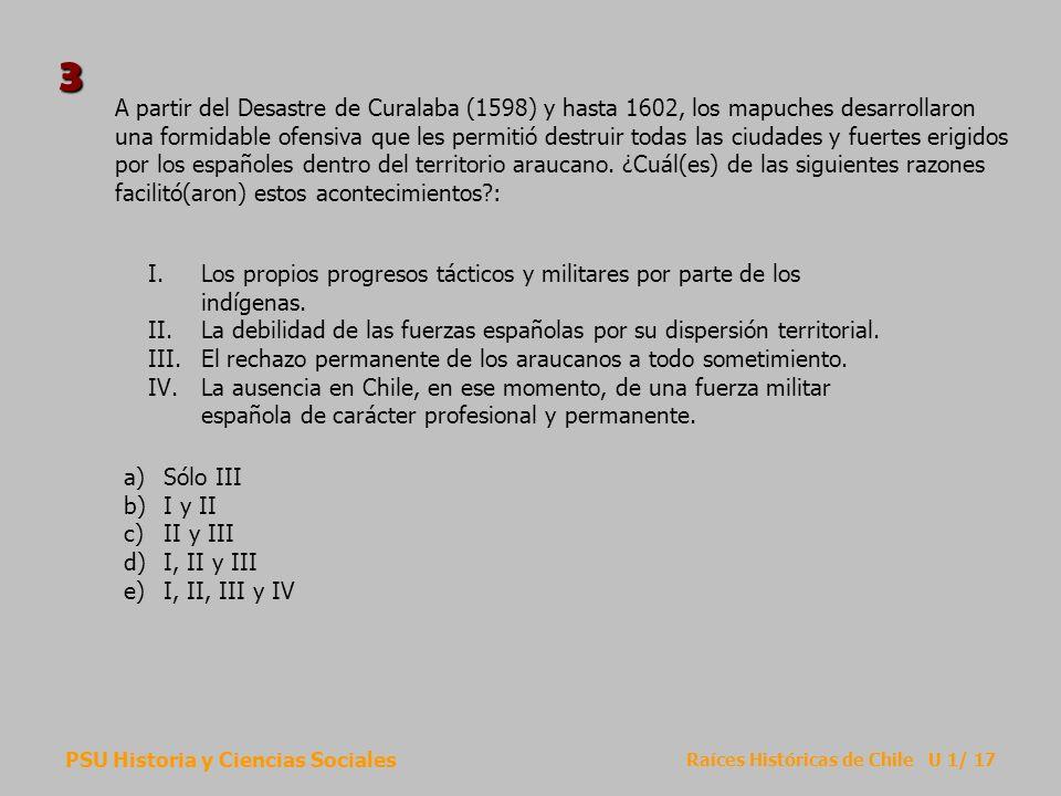 PSU Historia y Ciencias Sociales Raíces Históricas de Chile U 1/ 17 A partir del Desastre de Curalaba (1598) y hasta 1602, los mapuches desarrollaron