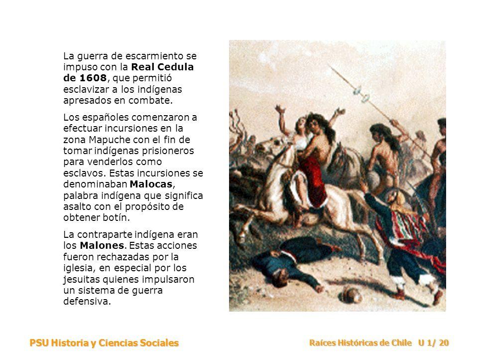 PSU Historia y Ciencias Sociales Raíces Históricas de Chile U 1/ 20 La guerra de escarmiento se impuso con la Real Cedula de 1608, que permitió esclav