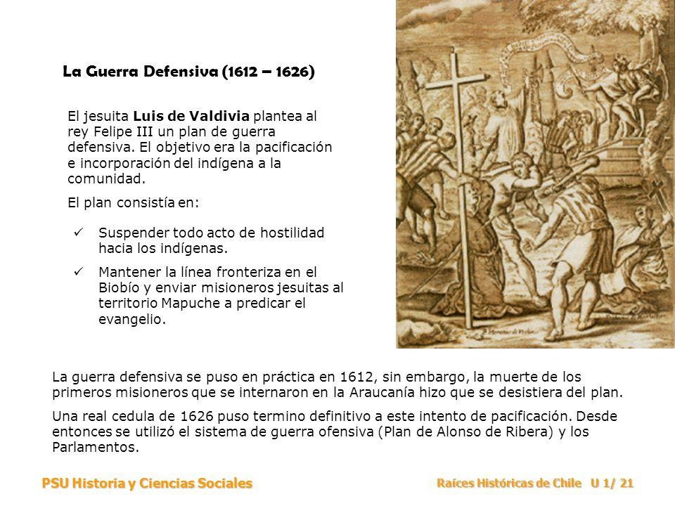 PSU Historia y Ciencias Sociales Raíces Históricas de Chile U 1/ 21 La Guerra Defensiva (1612 – 1626) El jesuita Luis de Valdivia plantea al rey Felip