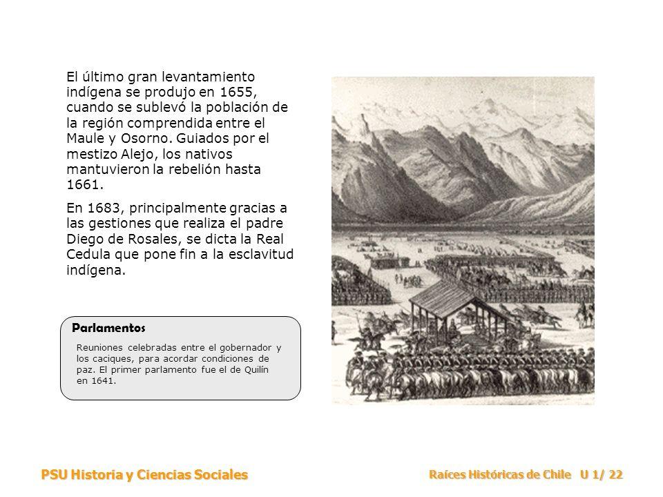 PSU Historia y Ciencias Sociales Raíces Históricas de Chile U 1/ 22 El último gran levantamiento indígena se produjo en 1655, cuando se sublevó la pob