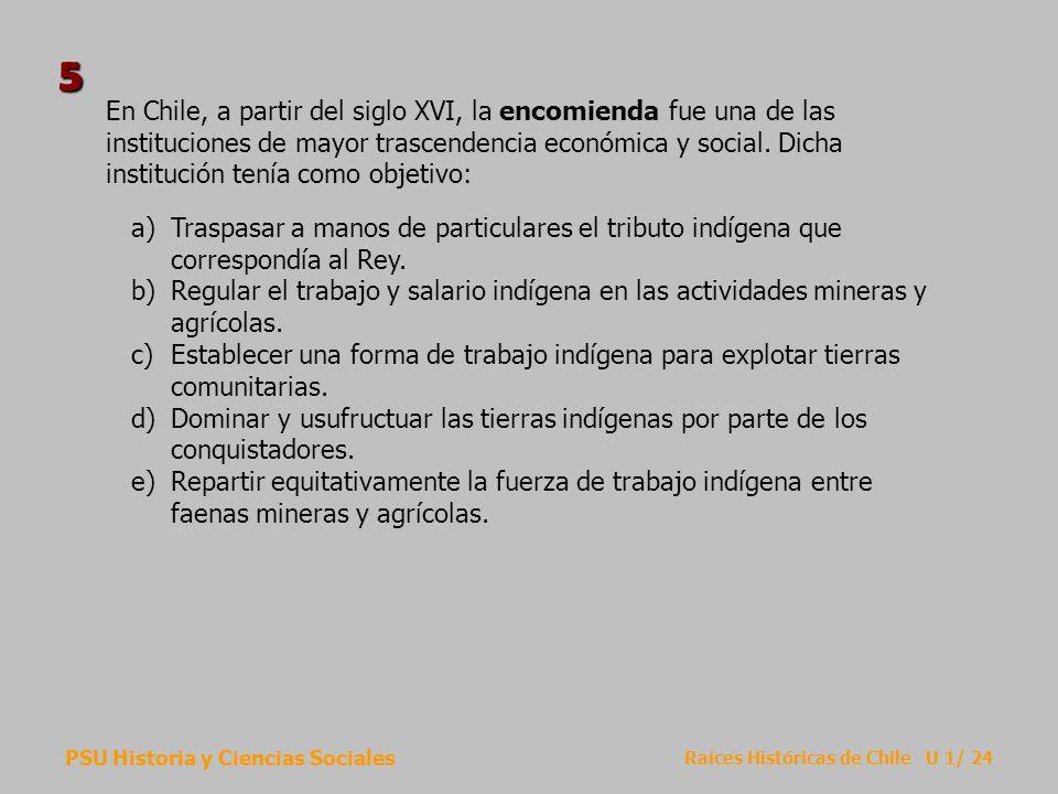 PSU Historia y Ciencias Sociales Raíces Históricas de Chile U 1/ 24 En Chile, a partir del siglo XVI, la encomienda fue una de las instituciones de ma