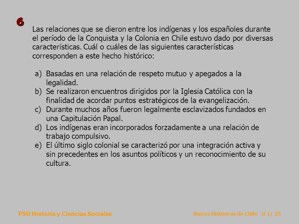 PSU Historia y Ciencias Sociales Raíces Históricas de Chile U 1/ 25 Las relaciones que se dieron entre los indígenas y los españoles durante el períod