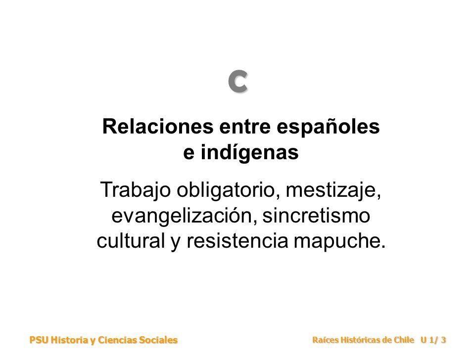 PSU Historia y Ciencias Sociales Raíces Históricas de Chile U 1/ 3 Relaciones entre españoles e indígenas Trabajo obligatorio, mestizaje, evangelizaci