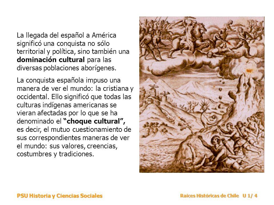 PSU Historia y Ciencias Sociales Raíces Históricas de Chile U 1/ 25 Las relaciones que se dieron entre los indígenas y los españoles durante el período de la Conquista y la Colonia en Chile estuvo dado por diversas características.