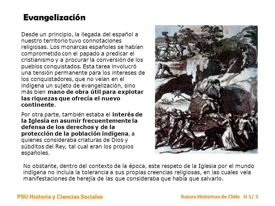 PSU Historia y Ciencias Sociales Raíces Históricas de Chile U 1/ 5 Evangelización Desde un principio, la llegada del español a nuestro territorio tuvo