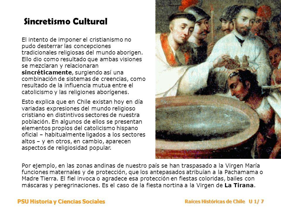 PSU Historia y Ciencias Sociales Raíces Históricas de Chile U 1/ 7 Sincretismo Cultural El intento de imponer el cristianismo no pudo desterrar las co