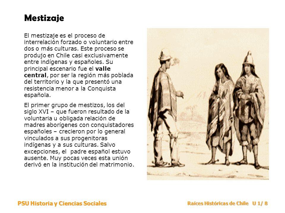 PSU Historia y Ciencias Sociales Raíces Históricas de Chile U 1/ 8 Mestizaje El mestizaje es el proceso de interrelación forzado o voluntario entre do