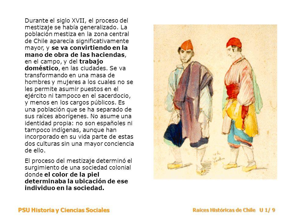 PSU Historia y Ciencias Sociales Raíces Históricas de Chile U 1/ 9 Durante el siglo XVII, el proceso del mestizaje se había generalizado. La población