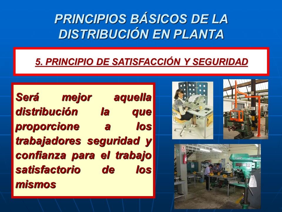 PRINCIPIOS BÁSICOS DE LA DISTRIBUCIÓN EN PLANTA Será mejor aquella distribución la que proporcione a los trabajadores seguridad y confianza para el tr
