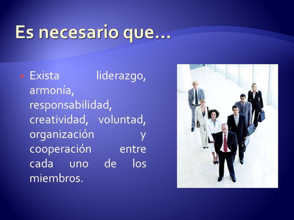 Exista liderazgo, armonía, responsabilidad, creatividad, voluntad, organización y cooperación entre cada uno de los miembros.
