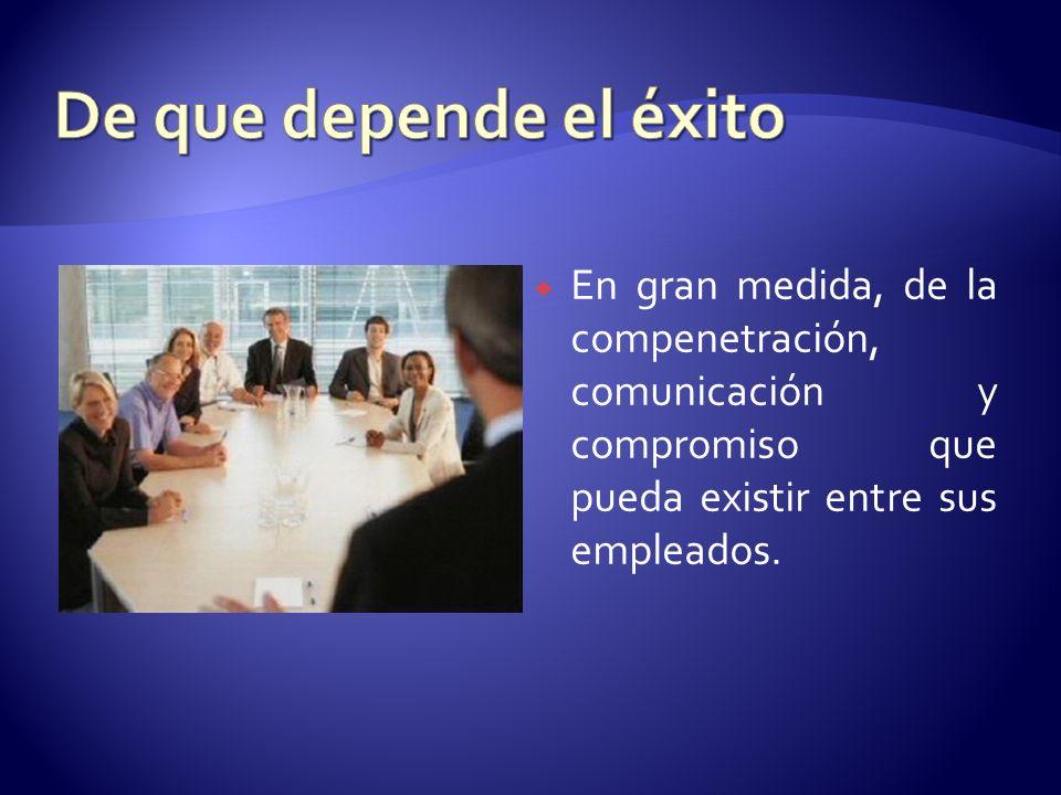 En gran medida, de la compenetración, comunicación y compromiso que pueda existir entre sus empleados.