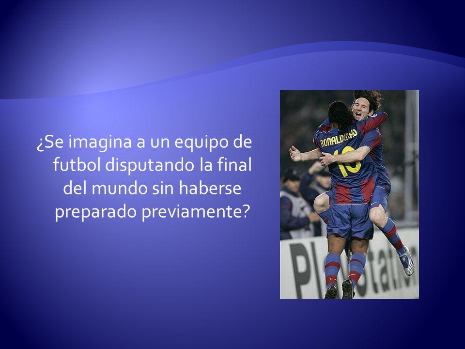 ¿Se imagina a un equipo de futbol disputando la final del mundo sin haberse preparado previamente?