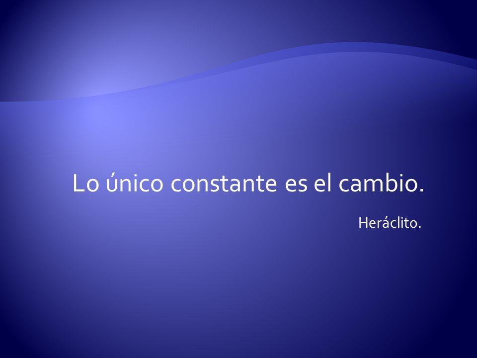 Lo único constante es el cambio. Heráclito.