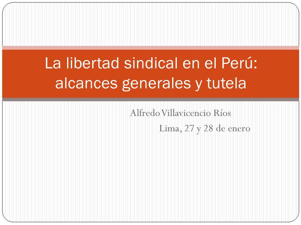 Alfredo Villavicencio Ríos Lima, 27 y 28 de enero La libertad sindical en el Perú: alcances generales y tutela
