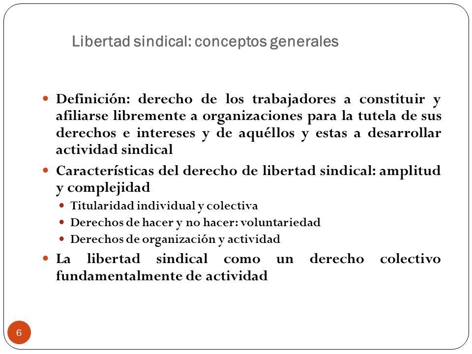 6 Libertad sindical: conceptos generales Definición: derecho de los trabajadores a constituir y afiliarse libremente a organizaciones para la tutela d