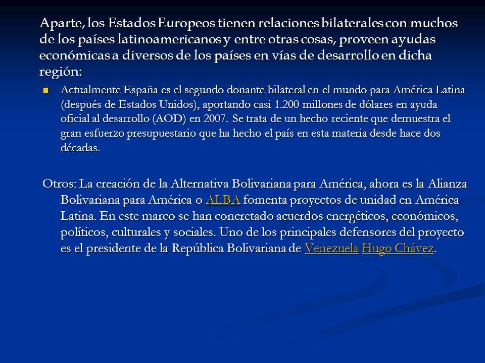 Aparte, los Estados Europeos tienen relaciones bilaterales con muchos de los países latinoamericanos y entre otras cosas, proveen ayudas económicas a