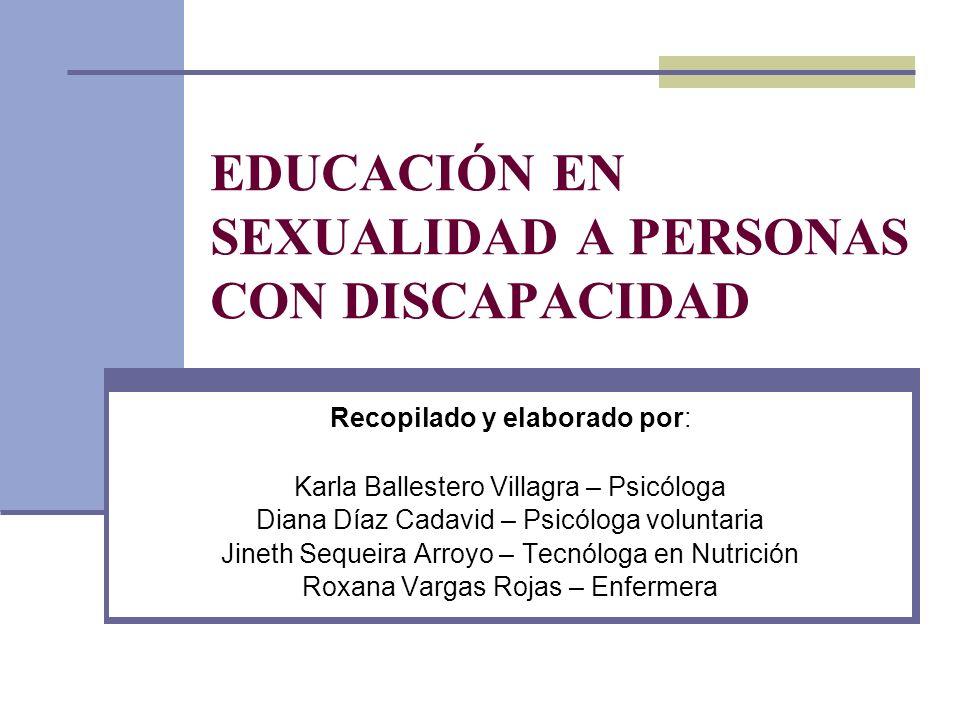 EDUCACIÓN EN SEXUALIDAD A PERSONAS CON DISCAPACIDAD Recopilado y elaborado por: Karla Ballestero Villagra – Psicóloga Diana Díaz Cadavid – Psicóloga v