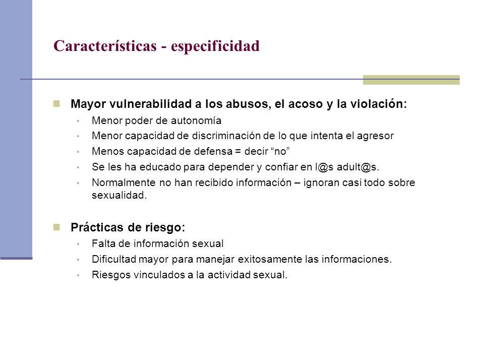 Características - especificidad Mayor vulnerabilidad a los abusos, el acoso y la violación: Menor poder de autonomía Menor capacidad de discriminación