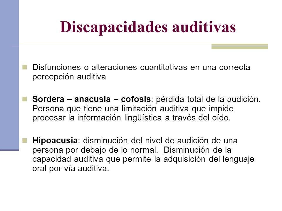 Discapacidades auditivas Disfunciones o alteraciones cuantitativas en una correcta percepción auditiva Sordera – anacusia – cofosis: pérdida total de