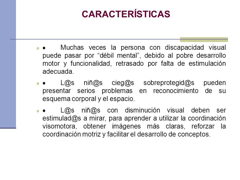 CARACTERÍSTICAS Muchas veces la persona con discapacidad visual puede pasar por débil mental, debido al pobre desarrollo motor y funcionalidad, retras