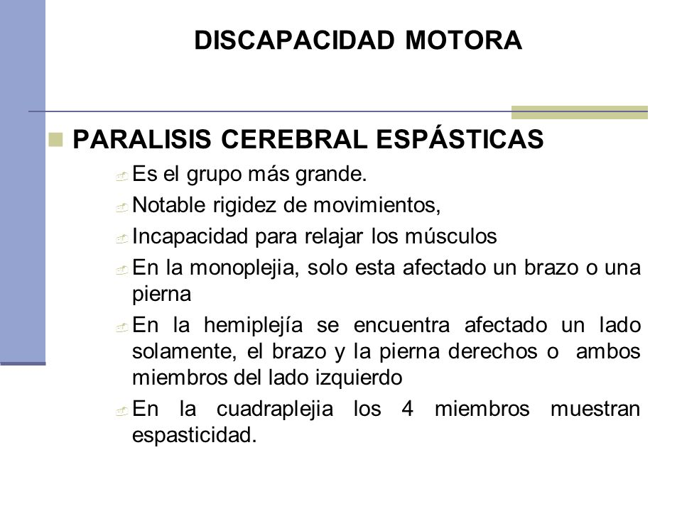 DISCAPACIDAD MOTORA PARALISIS CEREBRAL ESPÁSTICAS Es el grupo más grande. Notable rigidez de movimientos, Incapacidad para relajar los músculos En la
