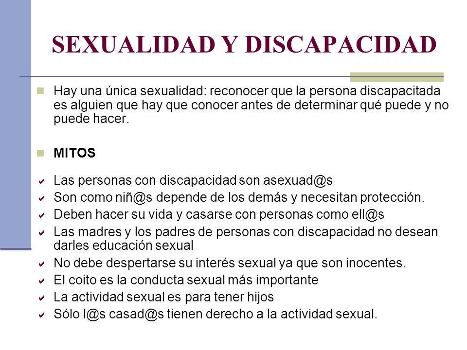 SEXUALIDAD Y DISCAPACIDAD Hay una única sexualidad: reconocer que la persona discapacitada es alguien que hay que conocer antes de determinar qué pued