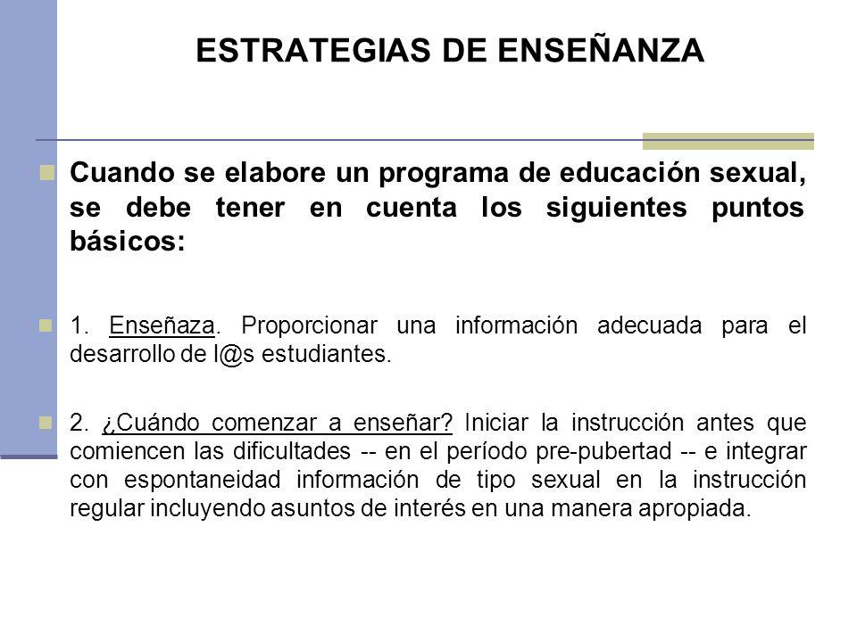 ESTRATEGIAS DE ENSEÑANZA Cuando se elabore un programa de educación sexual, se debe tener en cuenta los siguientes puntos básicos: 1. Enseñaza. Propor