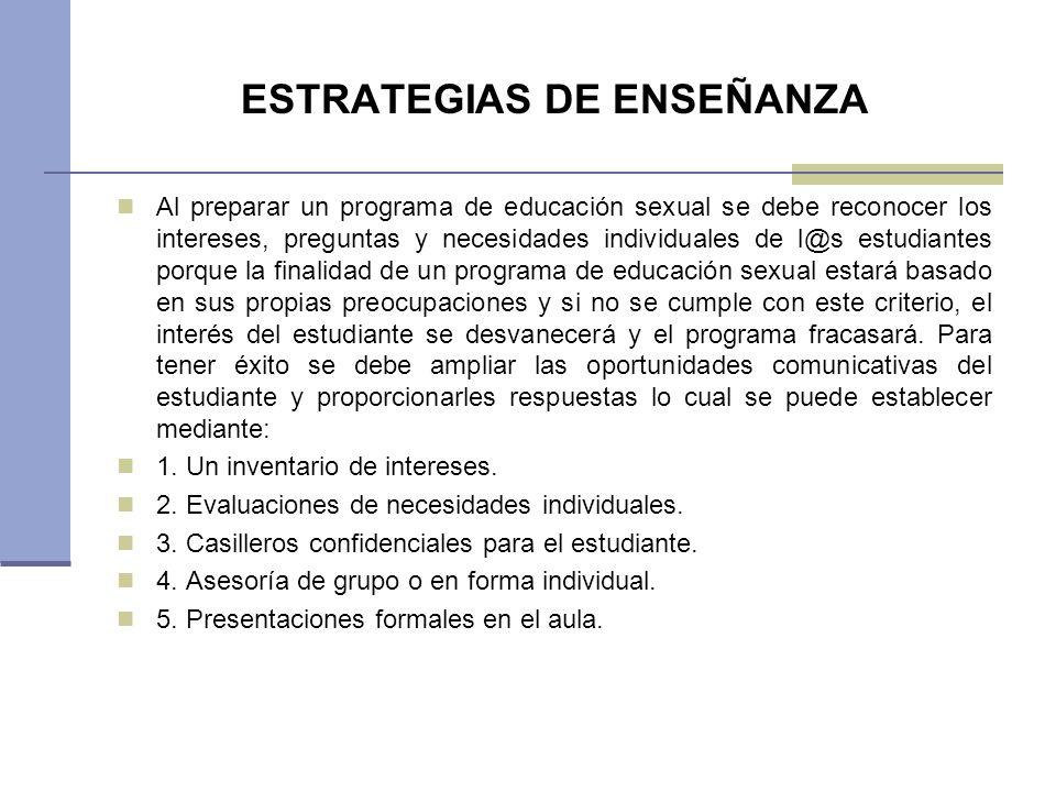 ESTRATEGIAS DE ENSEÑANZA Al preparar un programa de educación sexual se debe reconocer los intereses, preguntas y necesidades individuales de l@s estu