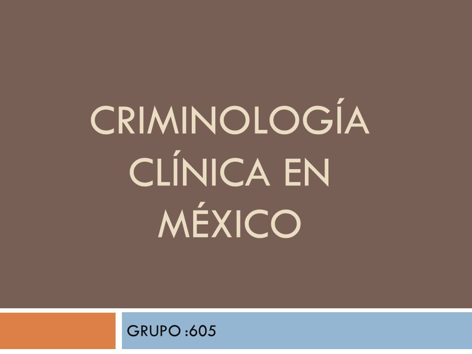 CRIMINOLOGÍA CLÍNICA EN MÉXICO GRUPO :605