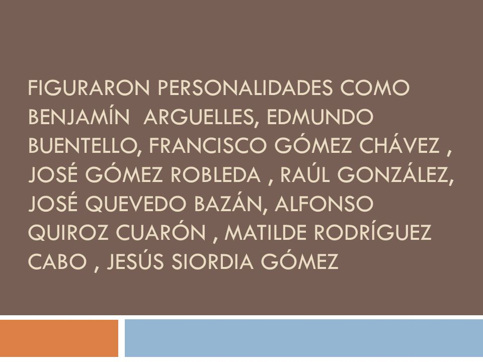 FIGURARON PERSONALIDADES COMO BENJAMÍN ARGUELLES, EDMUNDO BUENTELLO, FRANCISCO GÓMEZ CHÁVEZ, JOSÉ GÓMEZ ROBLEDA, RAÚL GONZÁLEZ, JOSÉ QUEVEDO BAZÁN, AL