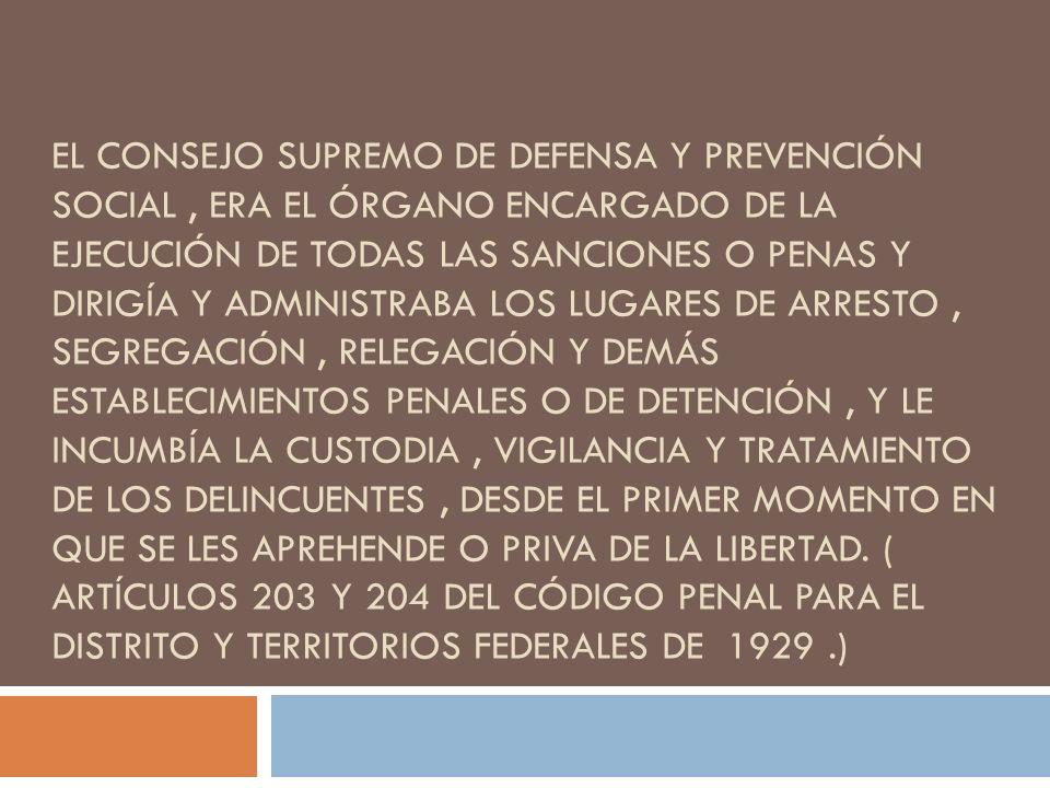 EL CONSEJO SUPREMO DE DEFENSA Y PREVENCIÓN SOCIAL, ERA EL ÓRGANO ENCARGADO DE LA EJECUCIÓN DE TODAS LAS SANCIONES O PENAS Y DIRIGÍA Y ADMINISTRABA LOS