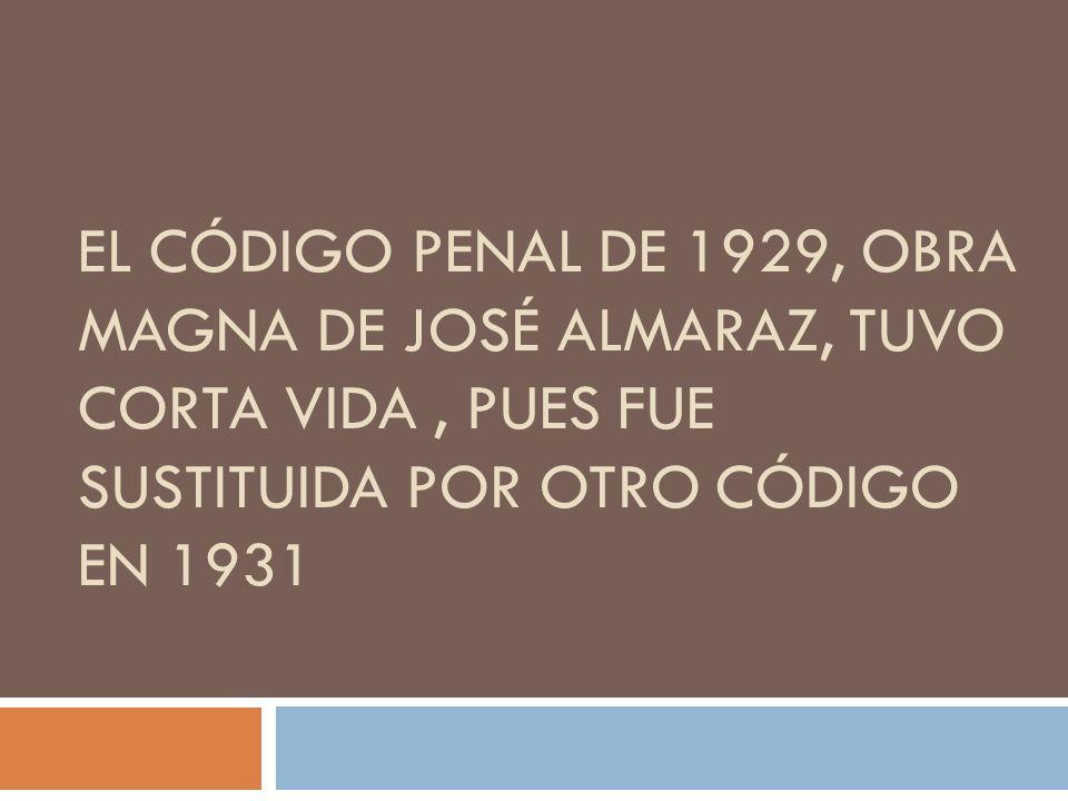 EL CÓDIGO PENAL DE 1929, OBRA MAGNA DE JOSÉ ALMARAZ, TUVO CORTA VIDA, PUES FUE SUSTITUIDA POR OTRO CÓDIGO EN 1931