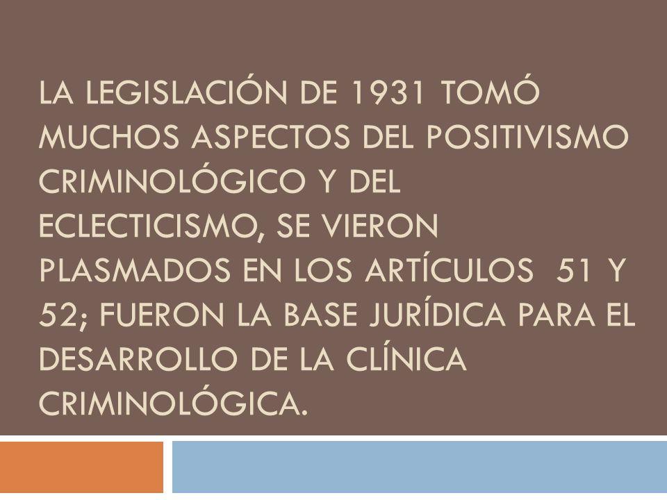 LA LEGISLACIÓN DE 1931 TOMÓ MUCHOS ASPECTOS DEL POSITIVISMO CRIMINOLÓGICO Y DEL ECLECTICISMO, SE VIERON PLASMADOS EN LOS ARTÍCULOS 51 Y 52; FUERON LA