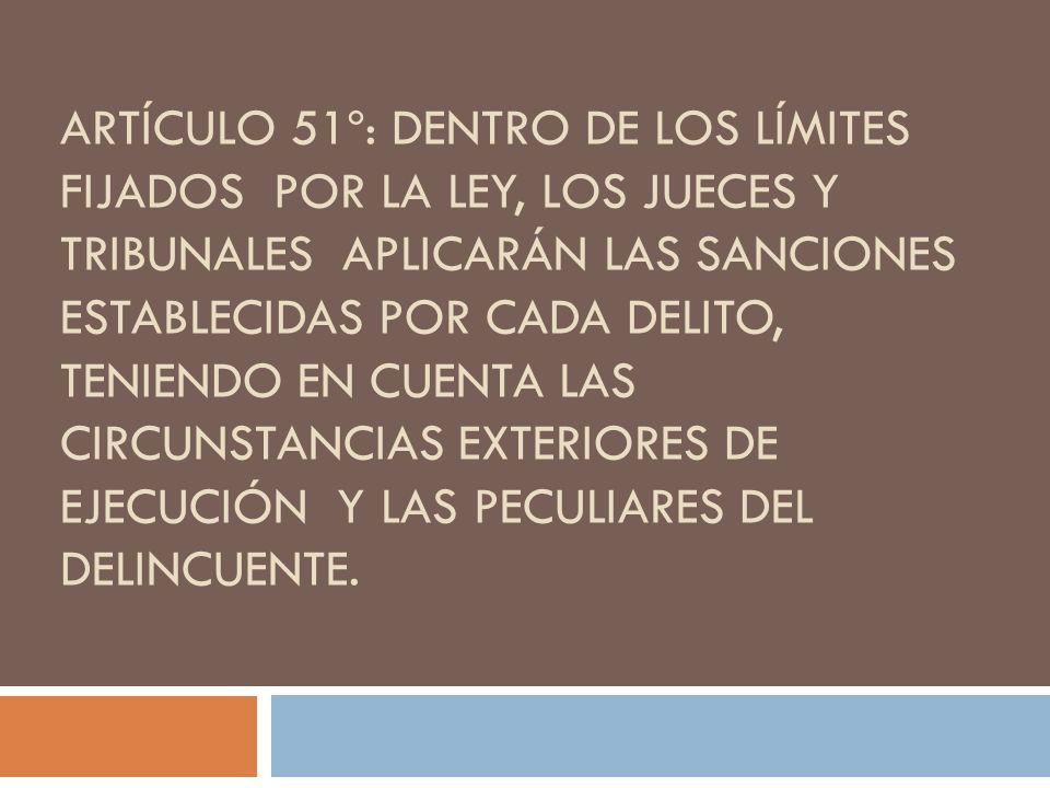 ARTÍCULO 51º: DENTRO DE LOS LÍMITES FIJADOS POR LA LEY, LOS JUECES Y TRIBUNALES APLICARÁN LAS SANCIONES ESTABLECIDAS POR CADA DELITO, TENIENDO EN CUEN