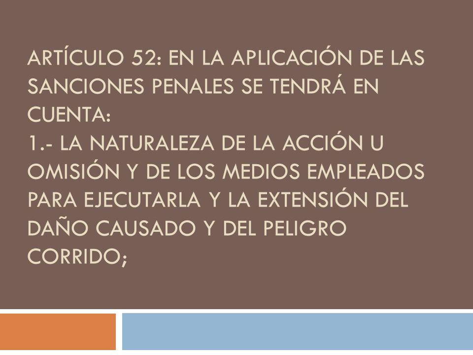 ARTÍCULO 52: EN LA APLICACIÓN DE LAS SANCIONES PENALES SE TENDRÁ EN CUENTA: 1.- LA NATURALEZA DE LA ACCIÓN U OMISIÓN Y DE LOS MEDIOS EMPLEADOS PARA EJ
