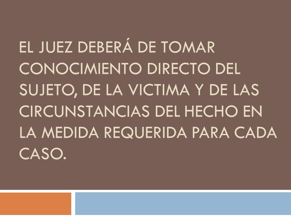 EL JUEZ DEBERÁ DE TOMAR CONOCIMIENTO DIRECTO DEL SUJETO, DE LA VICTIMA Y DE LAS CIRCUNSTANCIAS DEL HECHO EN LA MEDIDA REQUERIDA PARA CADA CASO.
