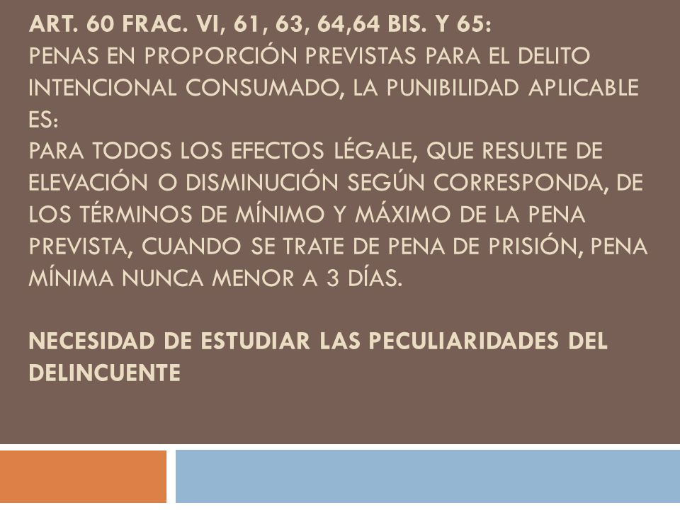 ART. 60 FRAC. VI, 61, 63, 64,64 BIS. Y 65: PENAS EN PROPORCIÓN PREVISTAS PARA EL DELITO INTENCIONAL CONSUMADO, LA PUNIBILIDAD APLICABLE ES: PARA TODOS