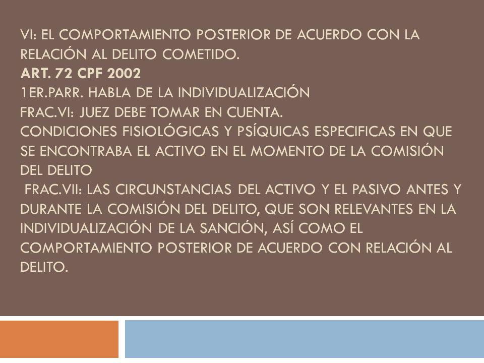 VI: EL COMPORTAMIENTO POSTERIOR DE ACUERDO CON LA RELACIÓN AL DELITO COMETIDO. ART. 72 CPF 2002 1ER.PARR. HABLA DE LA INDIVIDUALIZACIÓN FRAC.VI: JUEZ