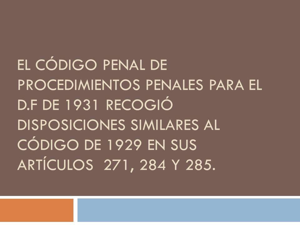 EL CÓDIGO PENAL DE PROCEDIMIENTOS PENALES PARA EL D.F DE 1931 RECOGIÓ DISPOSICIONES SIMILARES AL CÓDIGO DE 1929 EN SUS ARTÍCULOS 271, 284 Y 285.