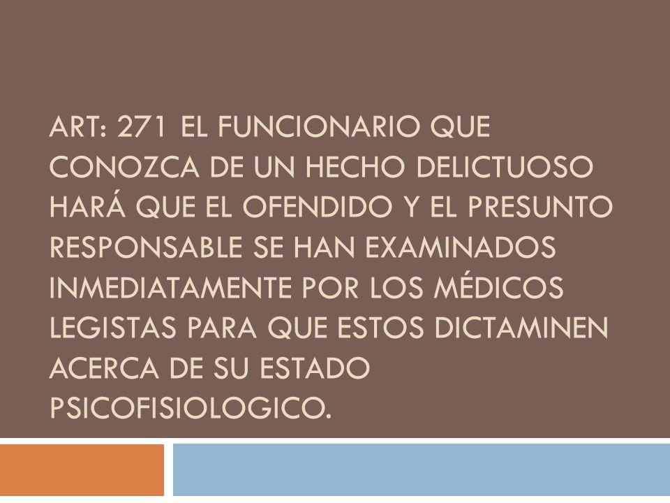 ART: 271 EL FUNCIONARIO QUE CONOZCA DE UN HECHO DELICTUOSO HARÁ QUE EL OFENDIDO Y EL PRESUNTO RESPONSABLE SE HAN EXAMINADOS INMEDIATAMENTE POR LOS MÉD